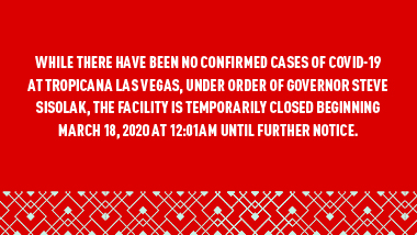 "Red Background, blue pattern on the bottom and text ""While there have been no confirmed cases of COVID-19 at Tropicana Las Vegas®, under order of Governor Steve Sisolak, the facility is temporarily closed beginning March 18, 2020 at 12:01am until further notice."""